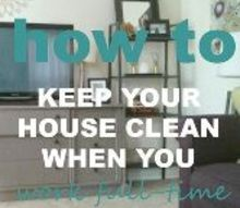 how to keep up with housework when you work full time, cleaning tips, how to