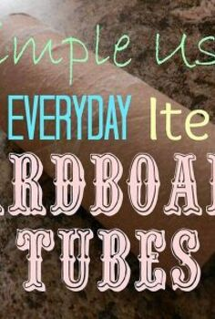 simple uses for ordinary items cardboard tubes, crafts, repurposing upcycling