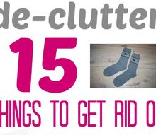 15 things to get rid of right now clean organize de clutter, cleaning tips, organizing