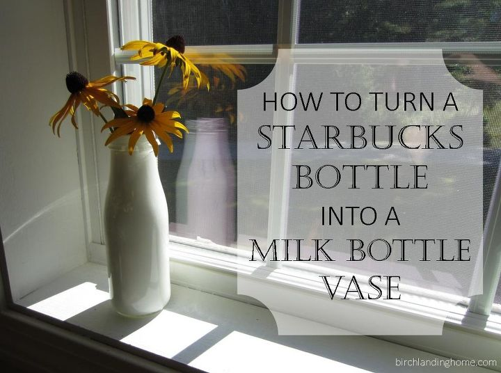 Turn A Starbucks Bottle Into A Milk Bottle Vase Hometalk
