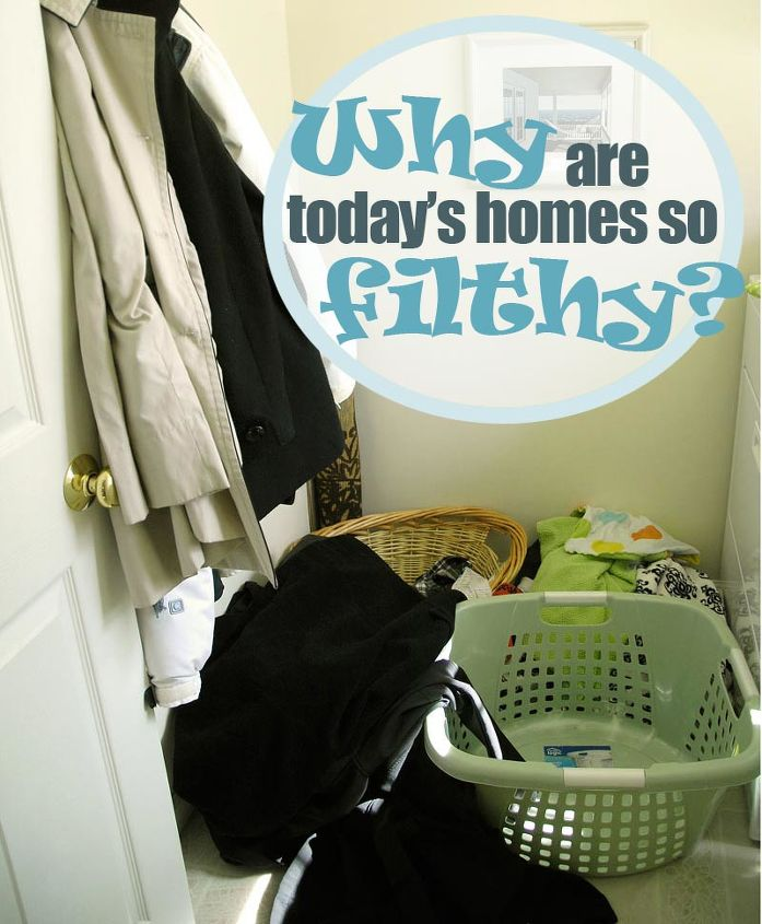 why are today s homes so filthy, cleaning tips